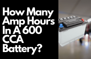 How Many Amp Hours In A 600 CCA Battery: A Complete Guide
