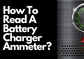 How To Read A Battery Charger Ammeter – Complete Guide